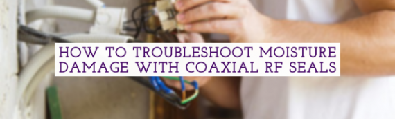 How to Troubleshoot Moisture Damage With Coaxial RF Seals