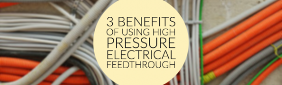 3 Benefits of Using High Pressure Electrical Feedthrough