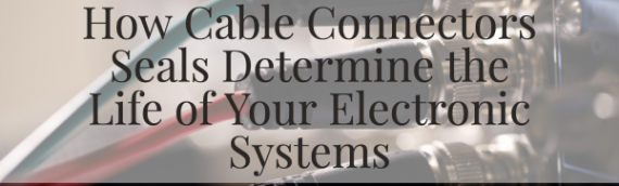 How Cable Connectors Seals Determine the Life of Your Electronic Systems