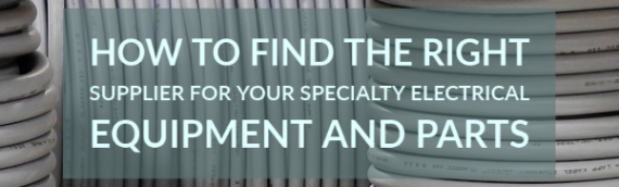 How to Find the Right Supplier for Your Specialty Electrical Equipment and Parts