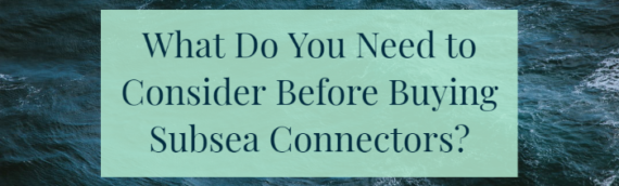What Do You Need to Consider Before Buying Subsea Connectors?