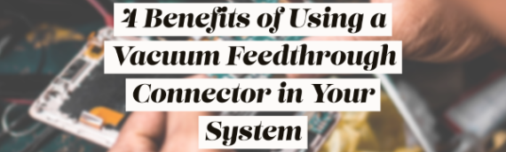 4 Benefits of Using a Vacuum Feedthrough Connector in Your System